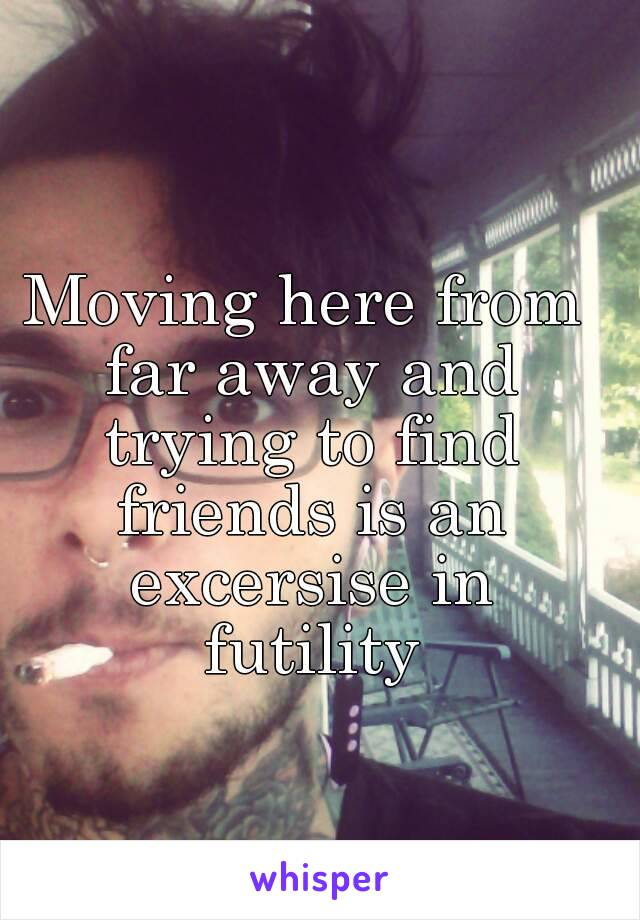 Moving here from far away and trying to find friends is an excersise in futility