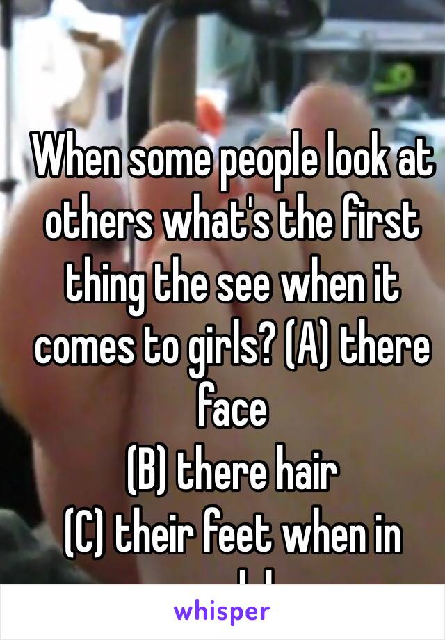 When some people look at others what's the first thing the see when it comes to girls? (A) there face (B) there hair (C) their feet when in sandals