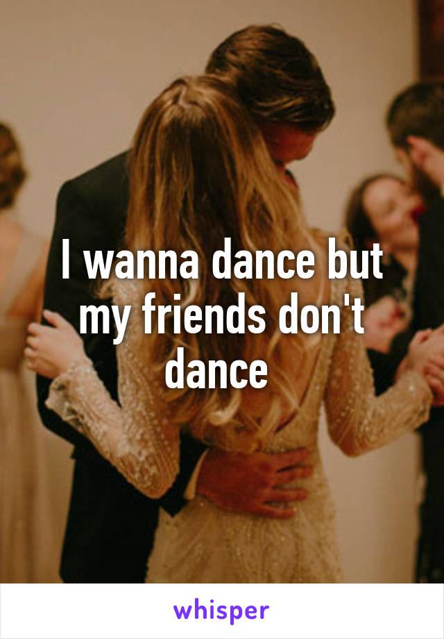 I wanna dance but my friends don't dance