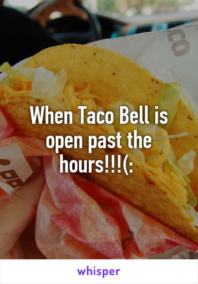 When Taco Bell is open past the hours!!!(: