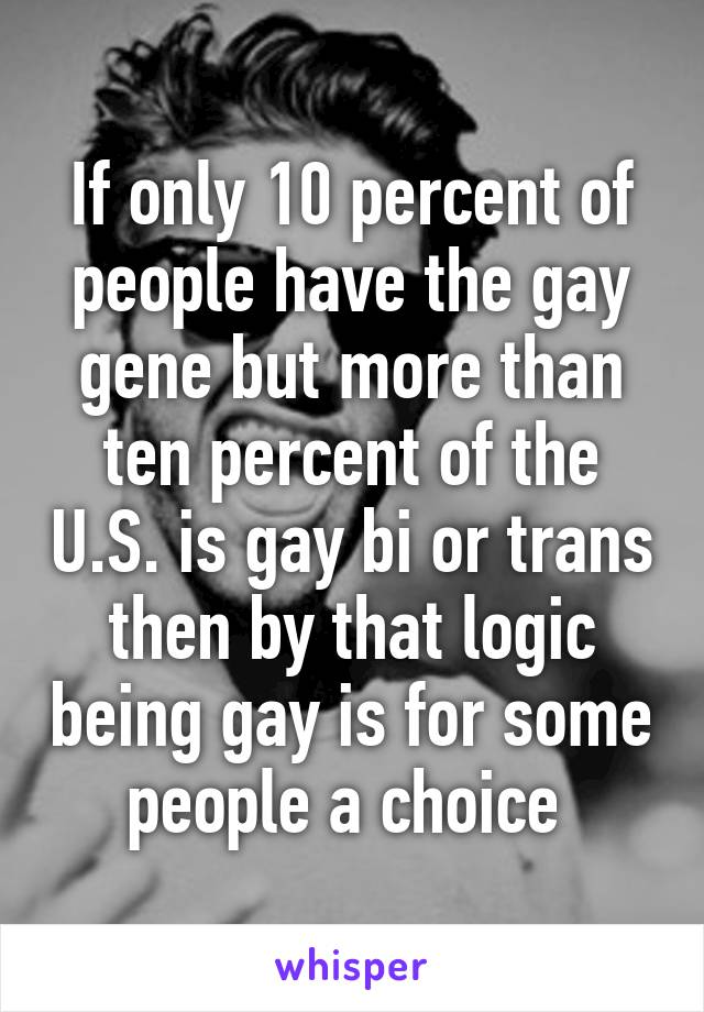 If only 10 percent of people have the gay gene but more than ten percent of the U.S. is gay bi or trans then by that logic being gay is for some people a choice