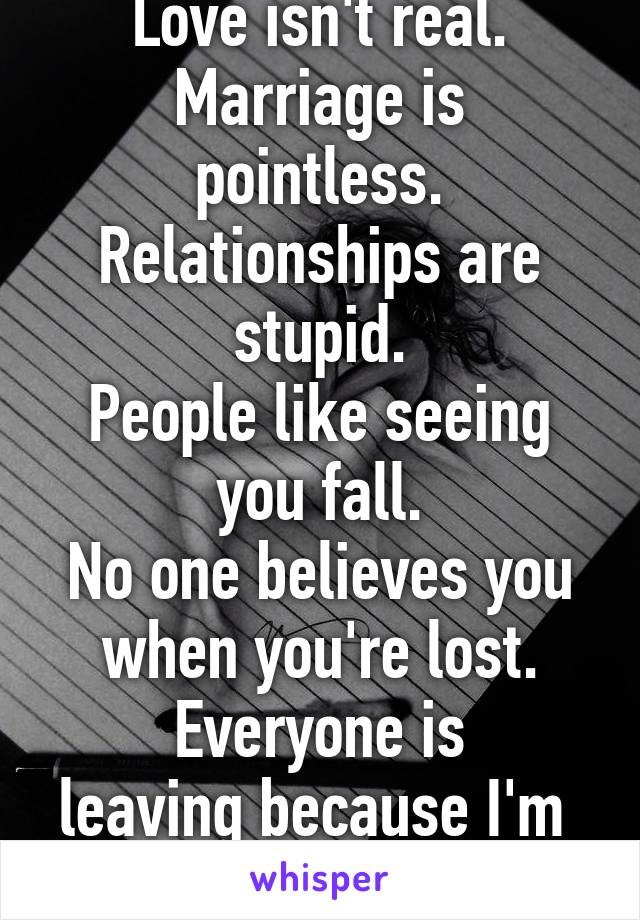 Love isn't real.  Marriage is pointless. Relationships are stupid. People like seeing you fall. No one believes you when you're lost. Everyone is leaving because I'm  Not good enough