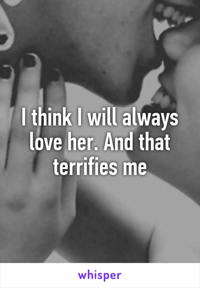 I think I will always love her. And that terrifies me