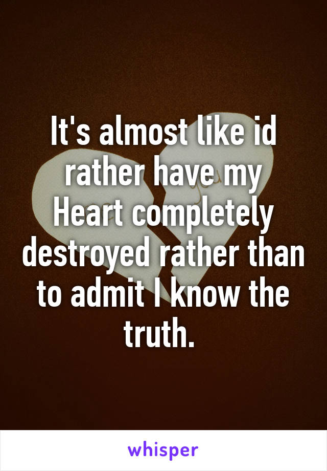 It's almost like id rather have my Heart completely destroyed rather than to admit I know the truth.