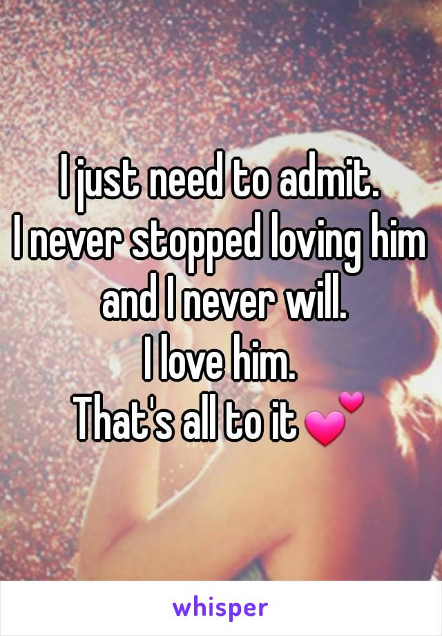 I just need to admit. I never stopped loving him and I never will. I love him. That's all to it💕