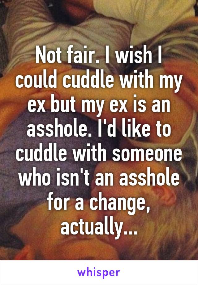 Not fair. I wish I could cuddle with my ex but my ex is an asshole. I'd like to cuddle with someone who isn't an asshole for a change, actually...