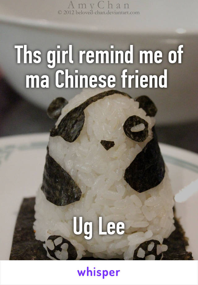 Ths girl remind me of ma Chinese friend       Ug Lee