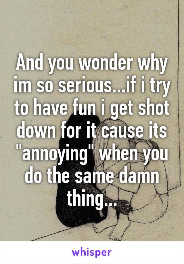 "And you wonder why im so serious...if i try to have fun i get shot down for it cause its ""annoying"" when you do the same damn thing..."