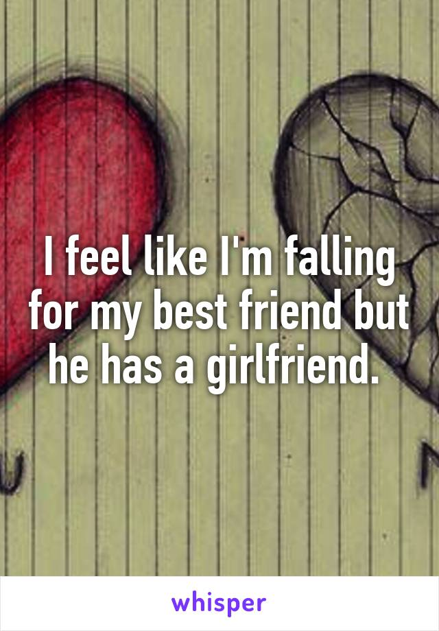 I feel like I'm falling for my best friend but he has a girlfriend.
