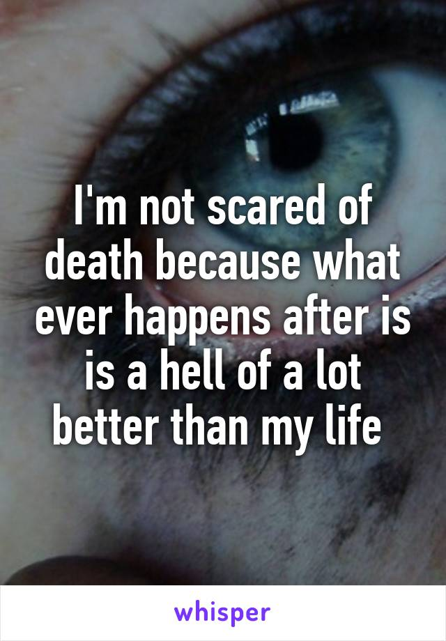 I'm not scared of death because what ever happens after is is a hell of a lot better than my life