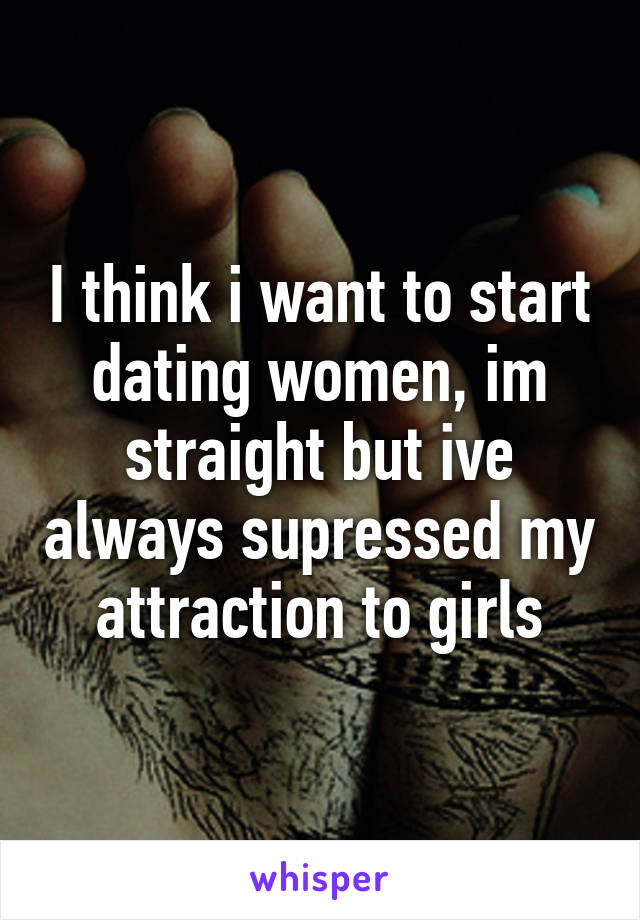 I think i want to start dating women, im straight but ive always supressed my attraction to girls