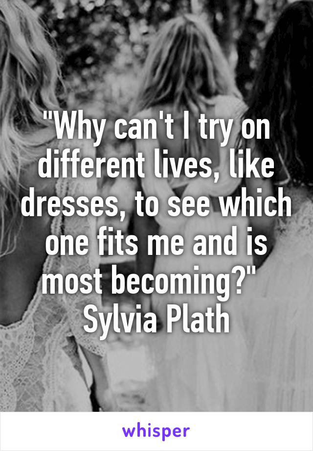 """""""Why can't I try on different lives, like dresses, to see which one fits me and is most becoming?""""   Sylvia Plath"""