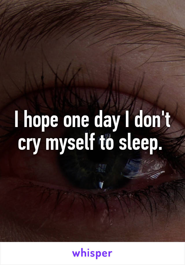 I hope one day I don't cry myself to sleep.