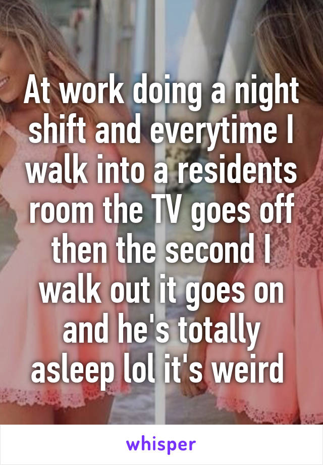 At work doing a night shift and everytime I walk into a residents room the TV goes off then the second I walk out it goes on and he's totally asleep lol it's weird