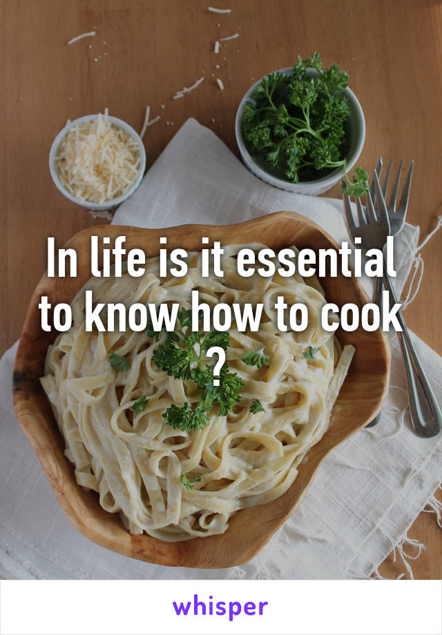 In life is it essential to know how to cook ?