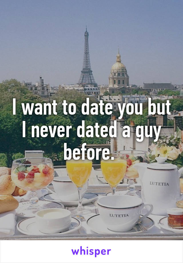I want to date you but I never dated a guy before.