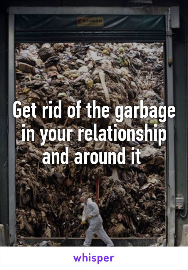 Get rid of the garbage in your relationship and around it