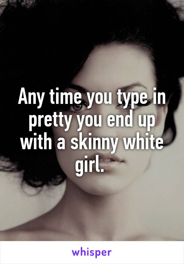 Any time you type in pretty you end up with a skinny white girl.