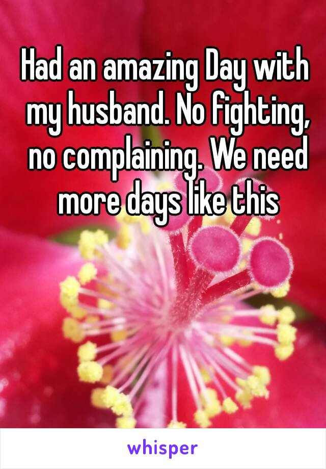 Had an amazing Day with my husband. No fighting, no complaining. We need more days like this