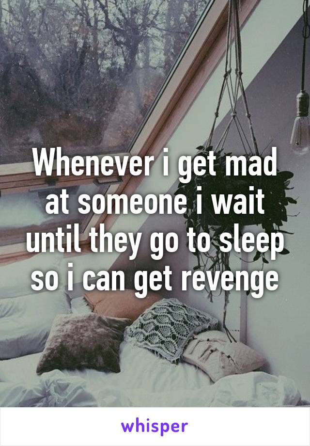 Whenever i get mad at someone i wait until they go to sleep so i can get revenge