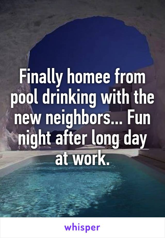 Finally homee from pool drinking with the new neighbors... Fun night after long day at work.