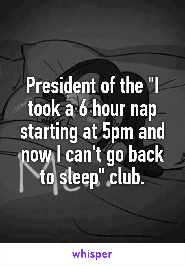 """President of the """"I took a 6 hour nap starting at 5pm and now I can't go back to sleep"""" club."""