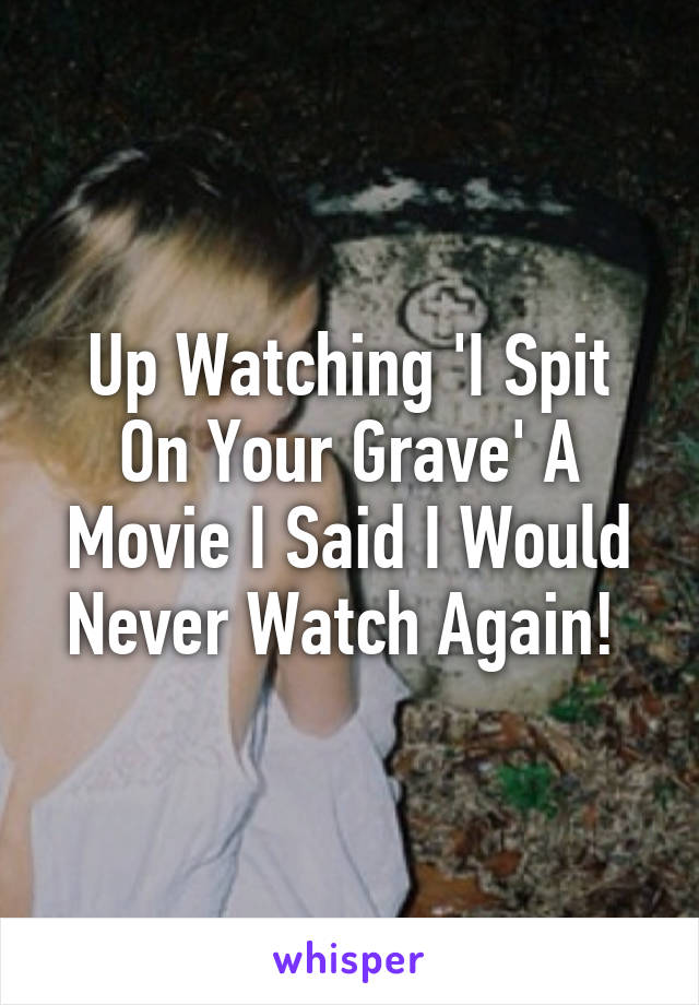 Up Watching 'I Spit On Your Grave' A Movie I Said I Would Never Watch Again!