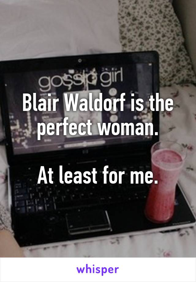 Blair Waldorf is the perfect woman.  At least for me.