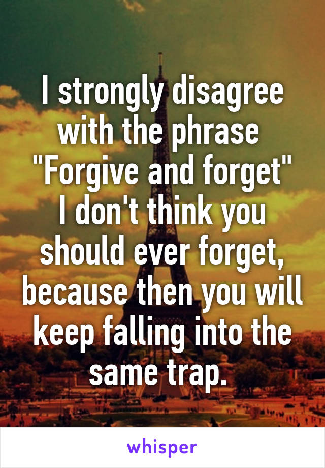 """I strongly disagree with the phrase  """"Forgive and forget"""" I don't think you should ever forget, because then you will keep falling into the same trap."""