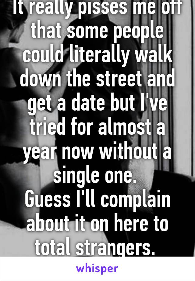 It really pisses me off that some people could literally walk down the street and get a date but I've tried for almost a year now without a single one.  Guess I'll complain about it on here to total strangers.