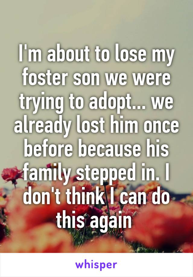 I'm about to lose my foster son we were trying to adopt... we already lost him once before because his family stepped in. I don't think I can do this again
