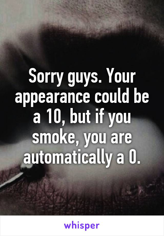 Sorry guys. Your appearance could be a 10, but if you smoke, you are automatically a 0.