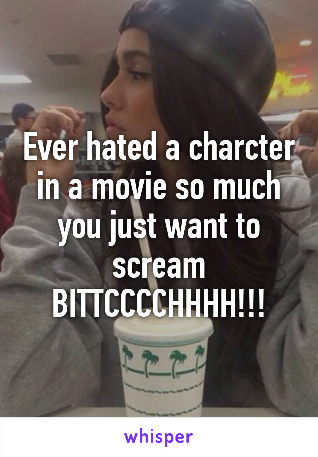 Ever hated a charcter in a movie so much you just want to scream BITTCCCCHHHH!!!