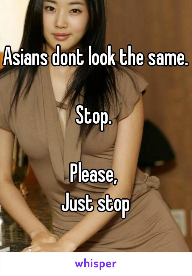 Asians dont look the same.  Stop.   Please,  Just stop