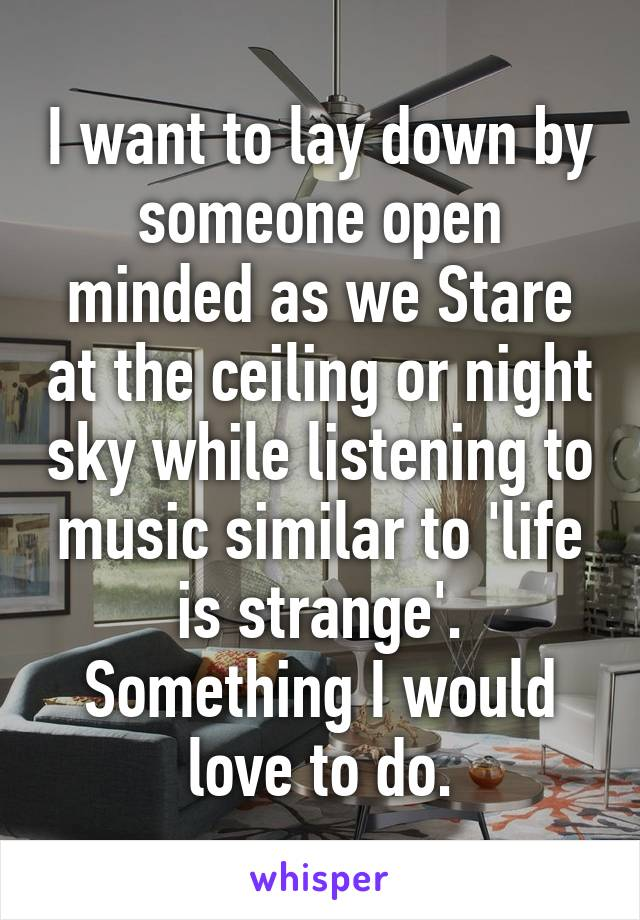 I want to lay down by someone open minded as we Stare at the ceiling or night sky while listening to music similar to 'life is strange'. Something I would love to do.