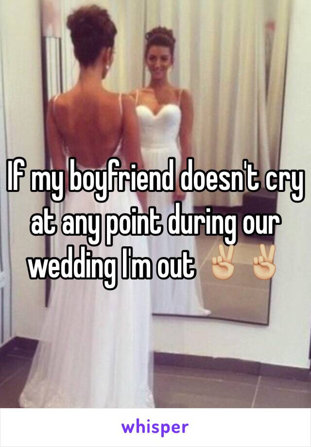 If my boyfriend doesn't cry at any point during our wedding I'm out ✌🏼️✌🏼