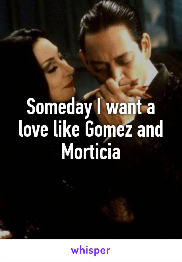 Someday I want a love like Gomez and Morticia