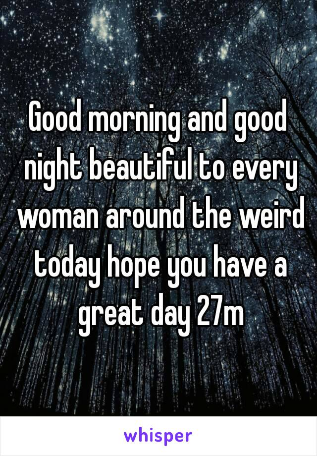 Good morning and good night beautiful to every woman around the weird today hope you have a great day 27m