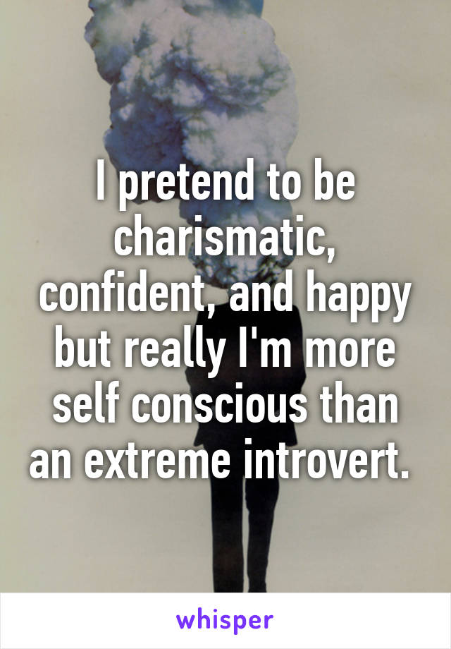 I pretend to be charismatic, confident, and happy but really I'm more self conscious than an extreme introvert.