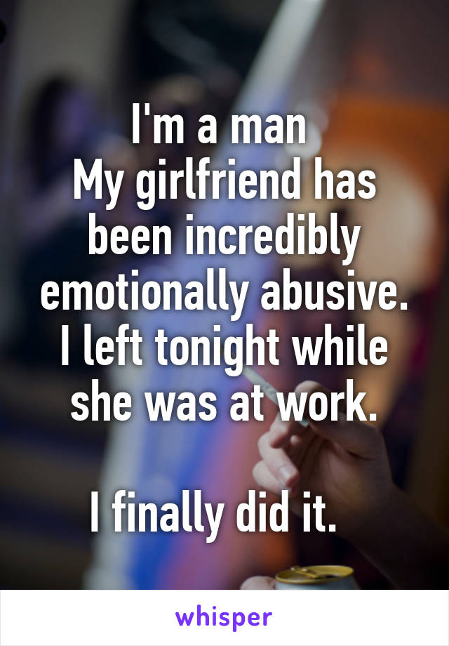 I'm a man  My girlfriend has been incredibly emotionally abusive. I left tonight while she was at work.  I finally did it.