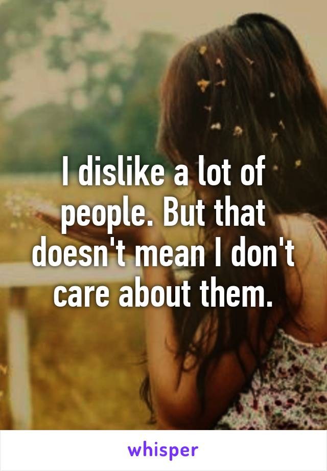 I dislike a lot of people. But that doesn't mean I don't care about them.