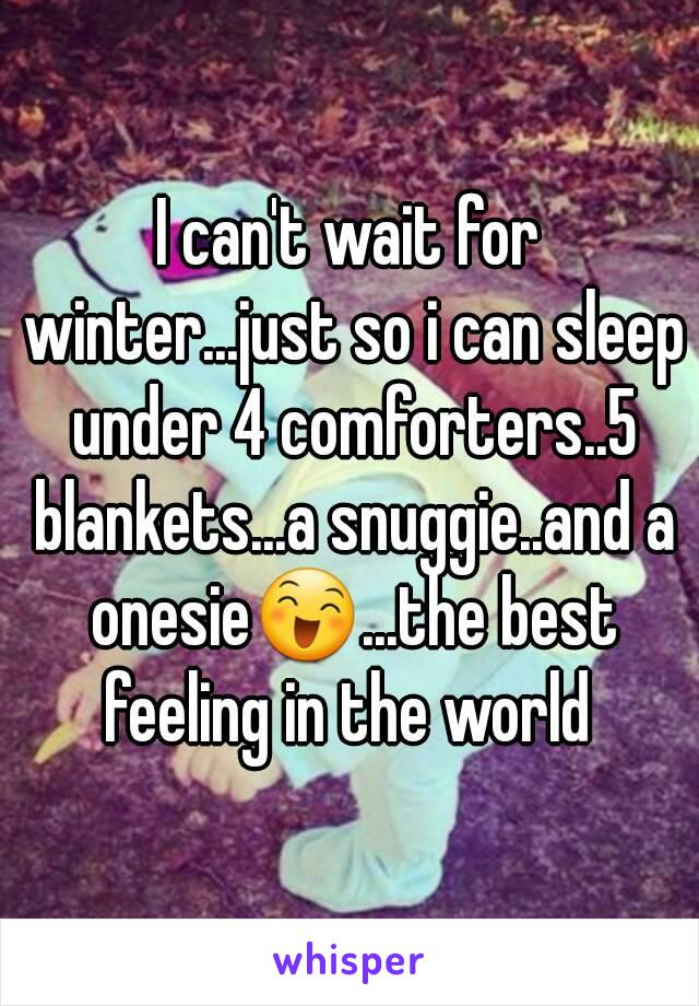 I can't wait for winter...just so i can sleep under 4 comforters..5 blankets...a snuggie..and a onesie😄...the best feeling in the world