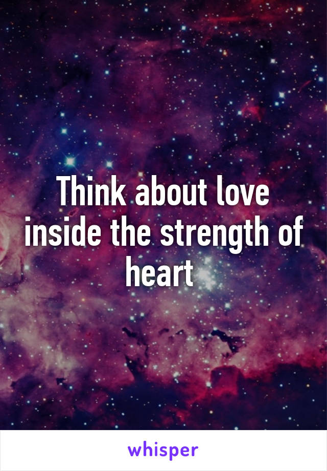 Think about love inside the strength of heart