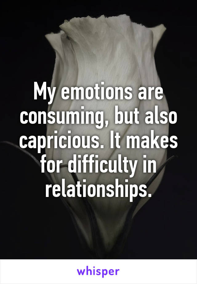 My emotions are consuming, but also capricious. It makes for difficulty in relationships.