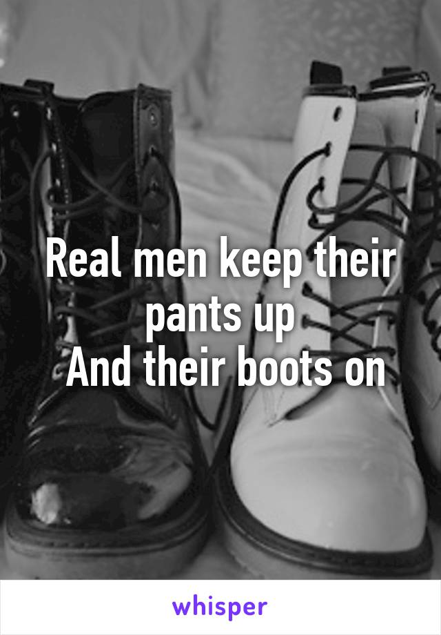 Real men keep their pants up  And their boots on