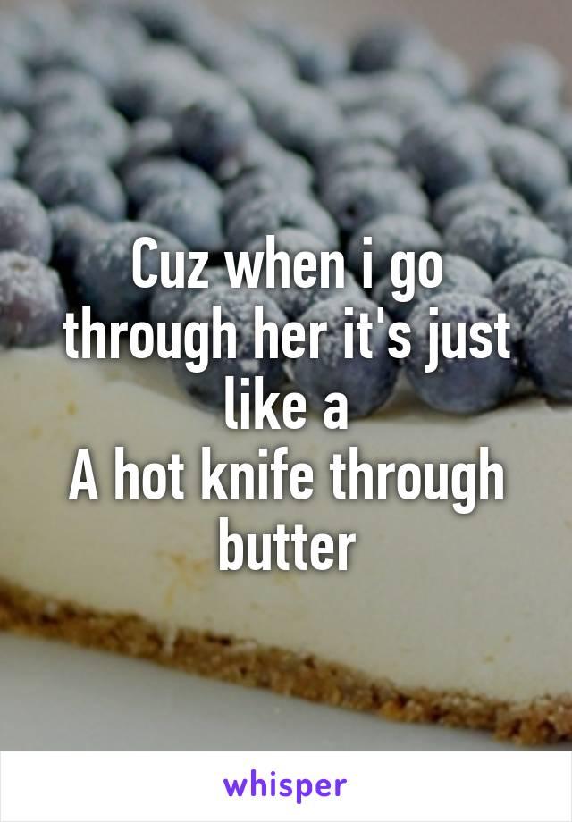 Cuz when i go through her it's just like a A hot knife through butter