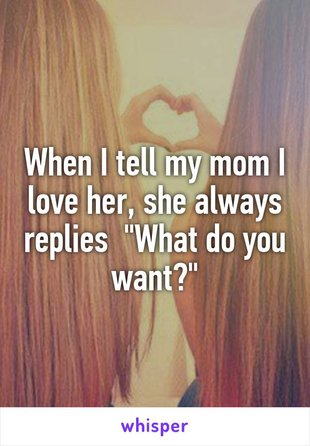 """When I tell my mom I love her, she always replies  """"What do you want?"""""""