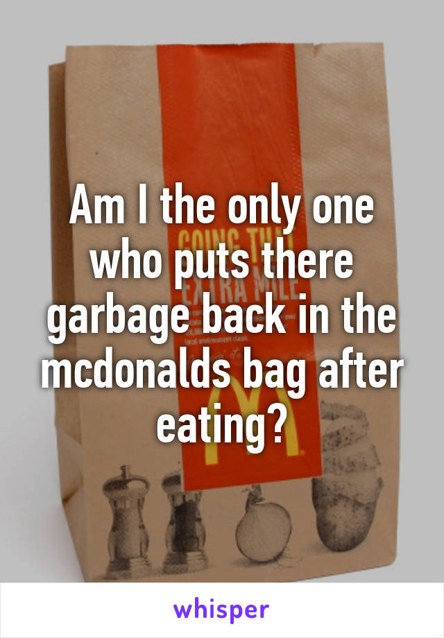 Am I the only one who puts there garbage back in the mcdonalds bag after eating?