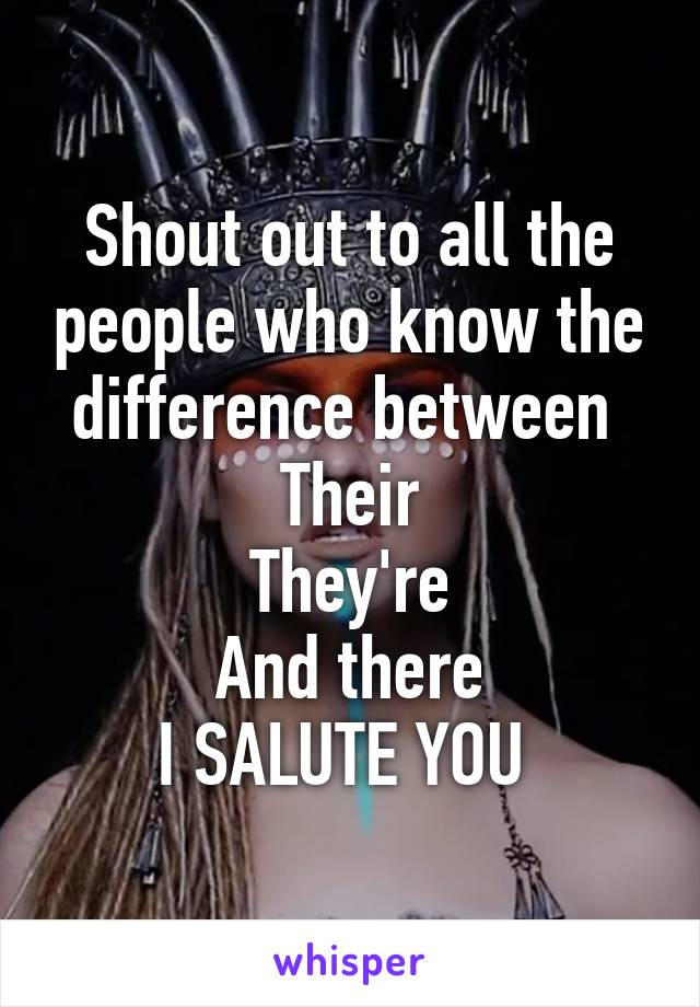 Shout out to all the people who know the difference between  Their They're And there I SALUTE YOU
