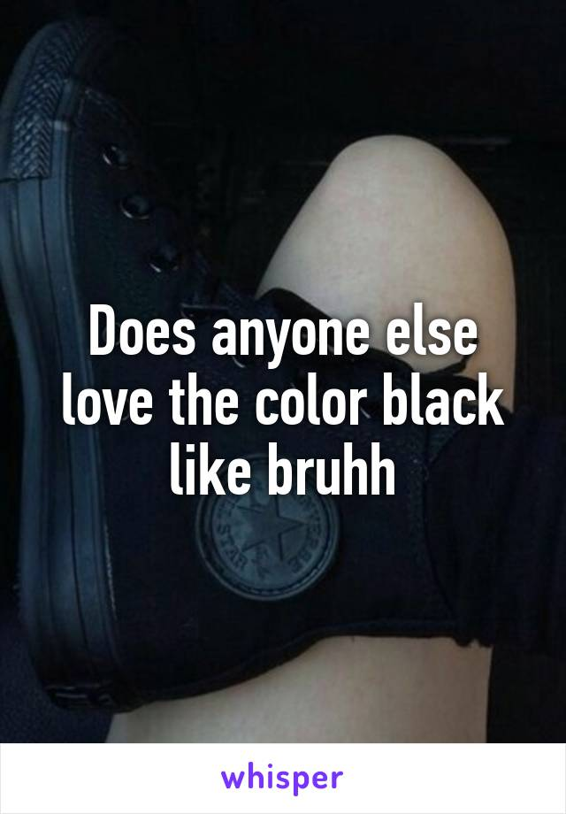Does anyone else love the color black like bruhh